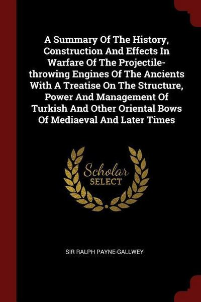 A Summary of the History, Construction and Effects in Warfare of the Projectile-Throwing Engines of the Ancients with a Treatise on the Structure, Pow