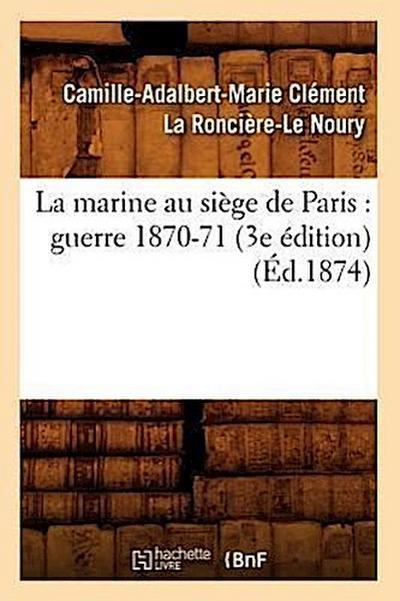 La Marine Au Siège de Paris: Guerre 1870-71 (3e Édition) (Éd.1874)