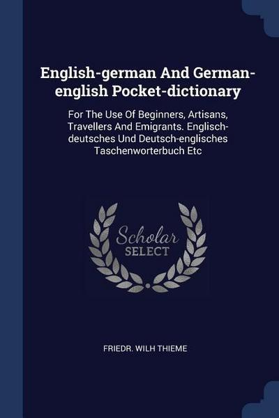 English-German and German-English Pocket-Dictionary: For the Use of Beginners, Artisans, Travellers and Emigrants. Englisch-Deutsches Und Deutsch-Engl