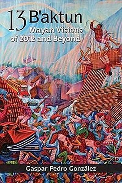 13 B'aktun: Mayan Visions of 2012 and Beyond