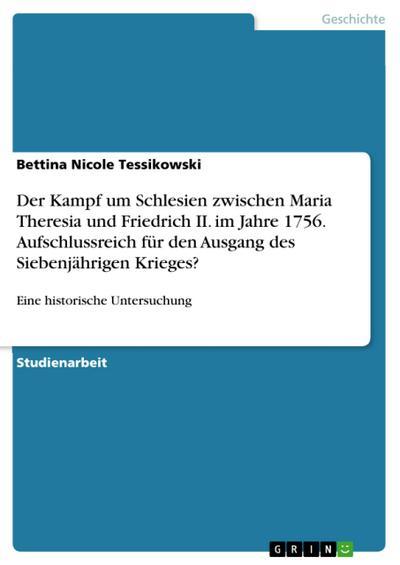 Der Kampf um Schlesien zwischen Maria Theresia und Friedrich II. im Jahre 1756. Aufschlussreich für den Ausgang des Siebenjährigen Krieges?