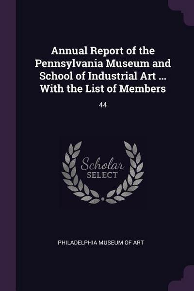 Annual Report of the Pennsylvania Museum and School of Industrial Art ... with the List of Members: 44