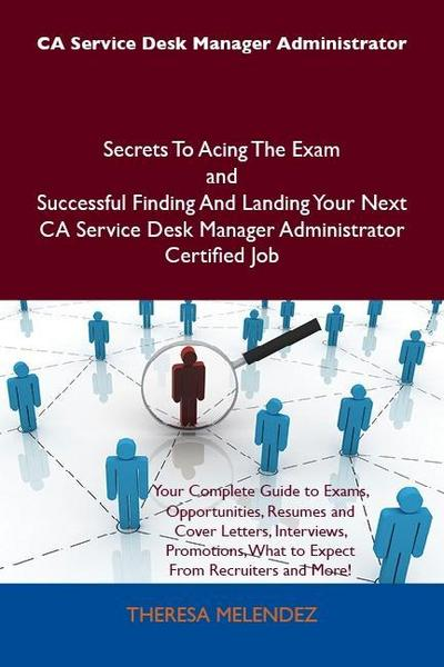 CA Service Desk Manager Administrator Secrets To Acing The Exam and Successful Finding And Landing Your Next CA Service Desk Manager Administrator Certified Job