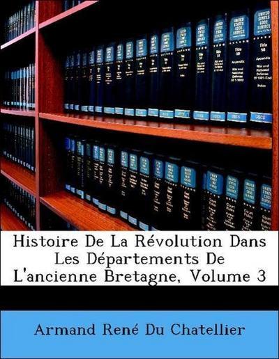 Histoire De La Révolution Dans Les Départements De L'ancienne Bretagne, Volume 3