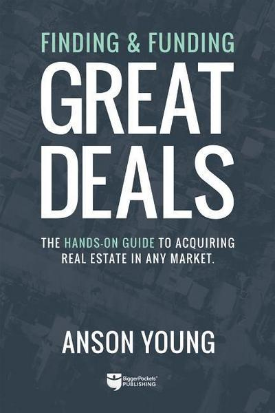 Finding and Funding Great Deals: The Hands-On Guide to Acquiring Real Estate in Any Market