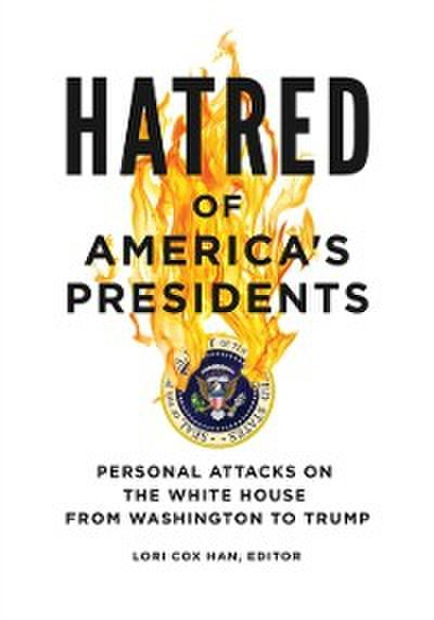 Hatred of America's Presidents: Personal Attacks on the White House from Washington to Trump