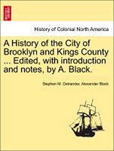 A History of the City of Brooklyn and Kings County ... Edited, with introduction and notes, by A. Black. Volume II.