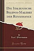Die Italienische Bildnis-Malerei Der Renaissance (Classic Reprint)