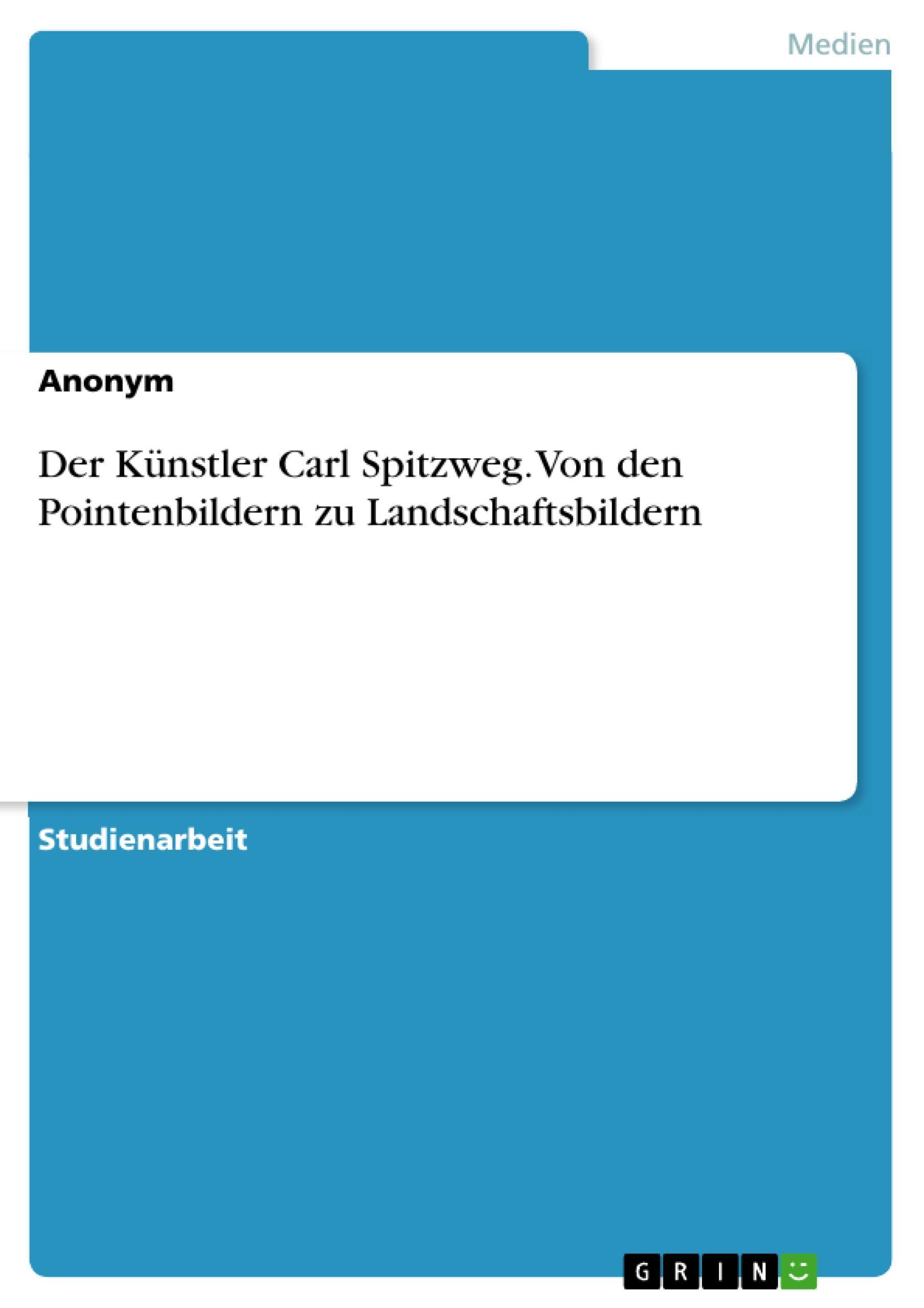 Der Künstler Carl Spitzweg. Von den Pointenbildern zu Landschaftsbildern