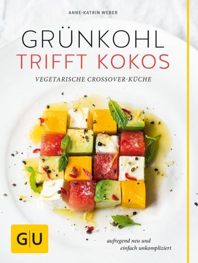 Grünkohl trifft Kokos; Vegetarische Crossover-Küche. Aufregend neu und einfach unkompliziert; GU Themenkochbuch; Deutsch
