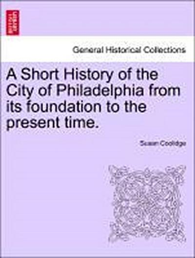 A Short History of the City of Philadelphia from its foundation to the present time.