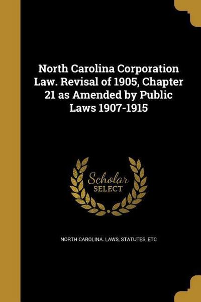 North Carolina Corporation Law. Revisal of 1905, Chapter 21 as Amended by Public Laws 1907-1915