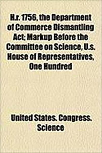 H.R. 1756, the Department of Commerce Dismantling ACT; Markup Before the Committee on Science, U.S. House of Representatives, One Hundred