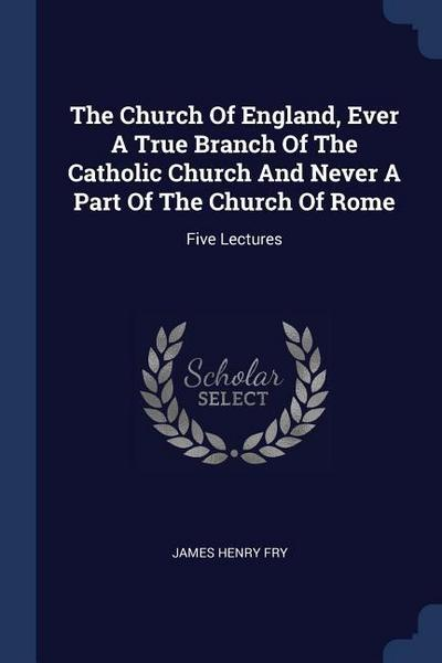 The Church of England, Ever a True Branch of the Catholic Church and Never a Part of the Church of Rome: Five Lectures