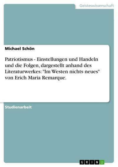 Patriotismus - Einstellungen und Handeln und die Folgen, dargestellt anhand des Literaturwerkes: 'Im Westen nichts neues' von Erich Maria Remarque.
