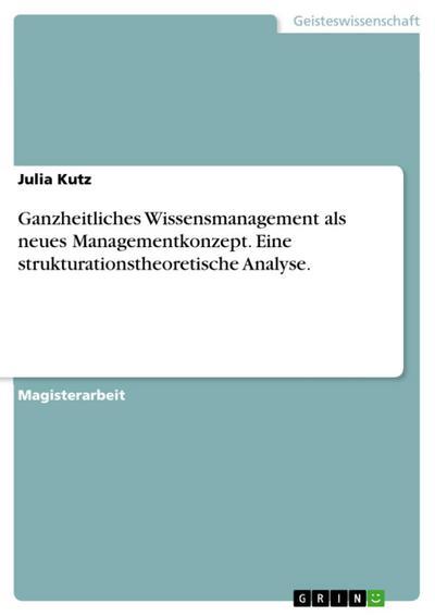 Ganzheitliches Wissensmanagement als neues Managementkonzept - Eine strukturationstheoretische Analyse
