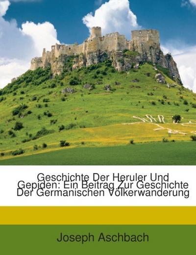 Geschichte Der Heruler Und Gepiden: Ein Beitrag Zur Geschichte Der Germanischen Völkerwanderung