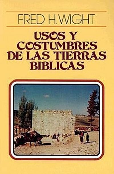 Usos Y Costumbres de Las Tierras Bíblicas = Manners and Customs of Bible Lands