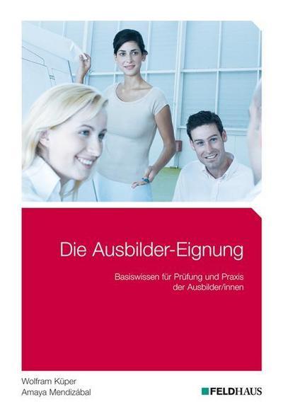 Die Ausbilder-Eignung: Basiswissen für Prüfung und Praxis der Ausbilder/innen