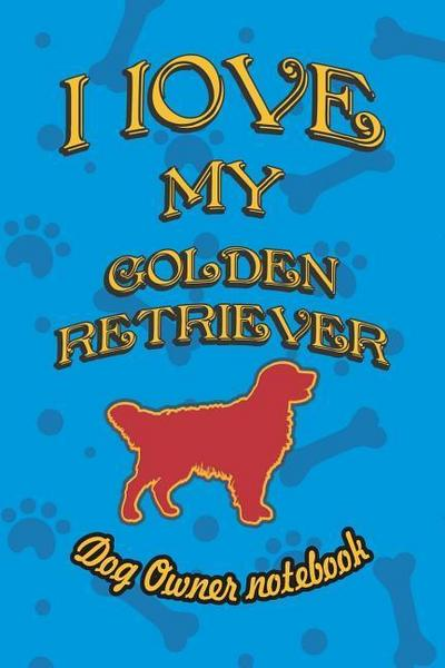 I Love My Golden Retriever - Dog Owner Notebook: Doggy Style Designed Pages for Dog Owner to Note Training Log and Daily Adventures.