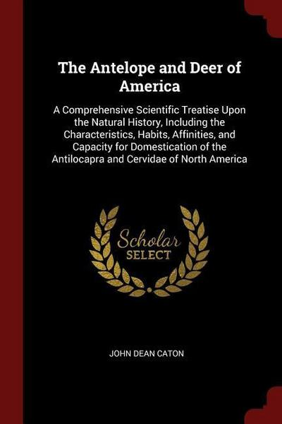 The Antelope and Deer of America: A Comprehensive Scientific Treatise Upon the Natural History, Including the Characteristics, Hab