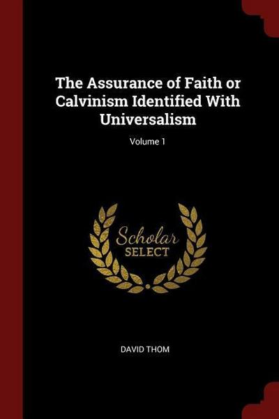 The Assurance of Faith or Calvinism Identified with Universalism; Volume 1