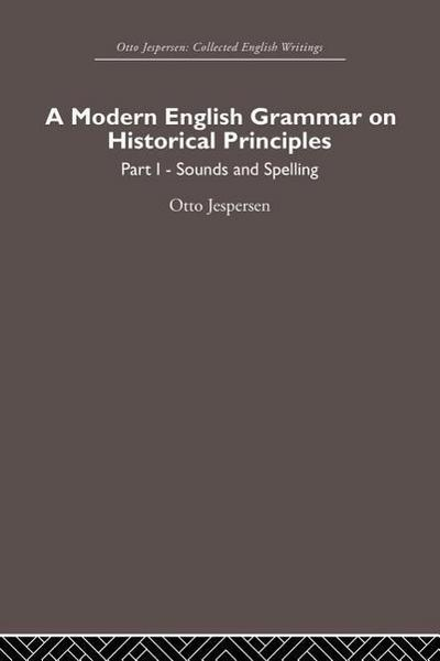 A Modern English Grammar on Historical Principles: Volume 1, Sounds and Spellings