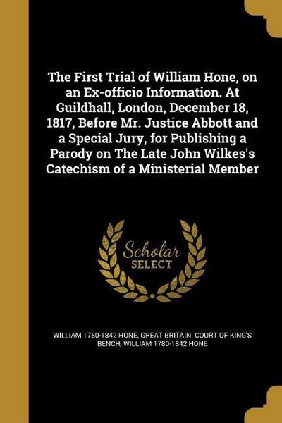 The First Trial of William Hone, on an Ex-Officio Information. at Guildhall, London, December 18, 1817, Before Mr. Justice Abbott and a Special Jury,