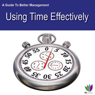 A Guide to Better Management: Using Time Effectively