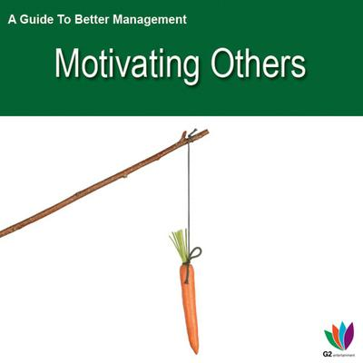 A Guide to Better Management: Motivating Others