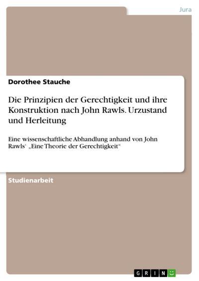 Die Prinzipien der Gerechtigkeit und ihre Konstruktion nach John Rawls. Urzustand und Herleitung