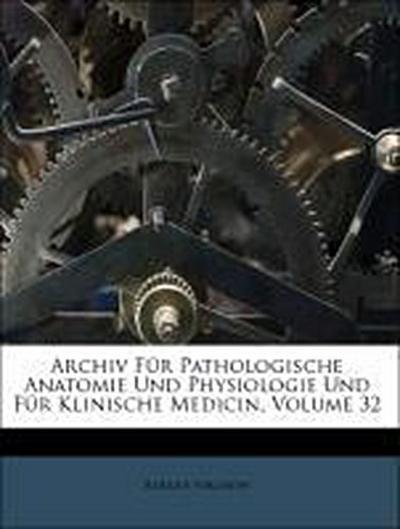 Archiv Für Pathologische Anatomie Und Physiologie Und Für Klinische Medicin, Volume 32