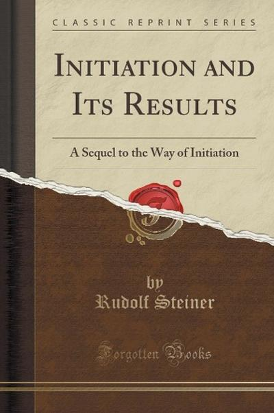 Initiation and Its Results: A Sequel to the Way of Initiation (Classic Reprint)