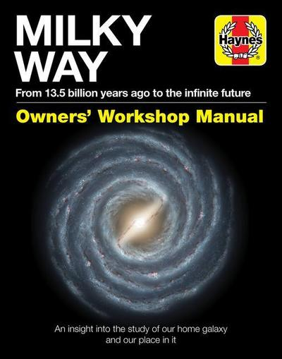 Milky Way Owners' Workshop Manual: From 13.5 Billion Years Ago to the Infinite Future: An Insight Into the Study of Our Home Galaxy and Our Place in I