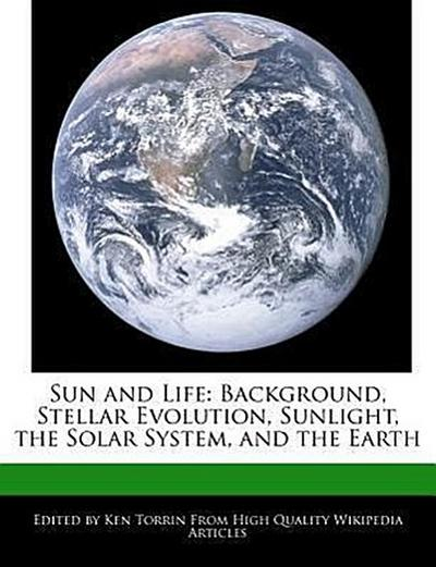 Sun and Life: Background, Stellar Evolution, Sunlight, the Solar System, and the Earth