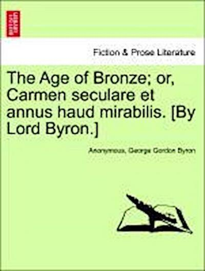 The Age of Bronze; or, Carmen seculare et annus haud mirabilis. [By Lord Byron.] Second Edition.