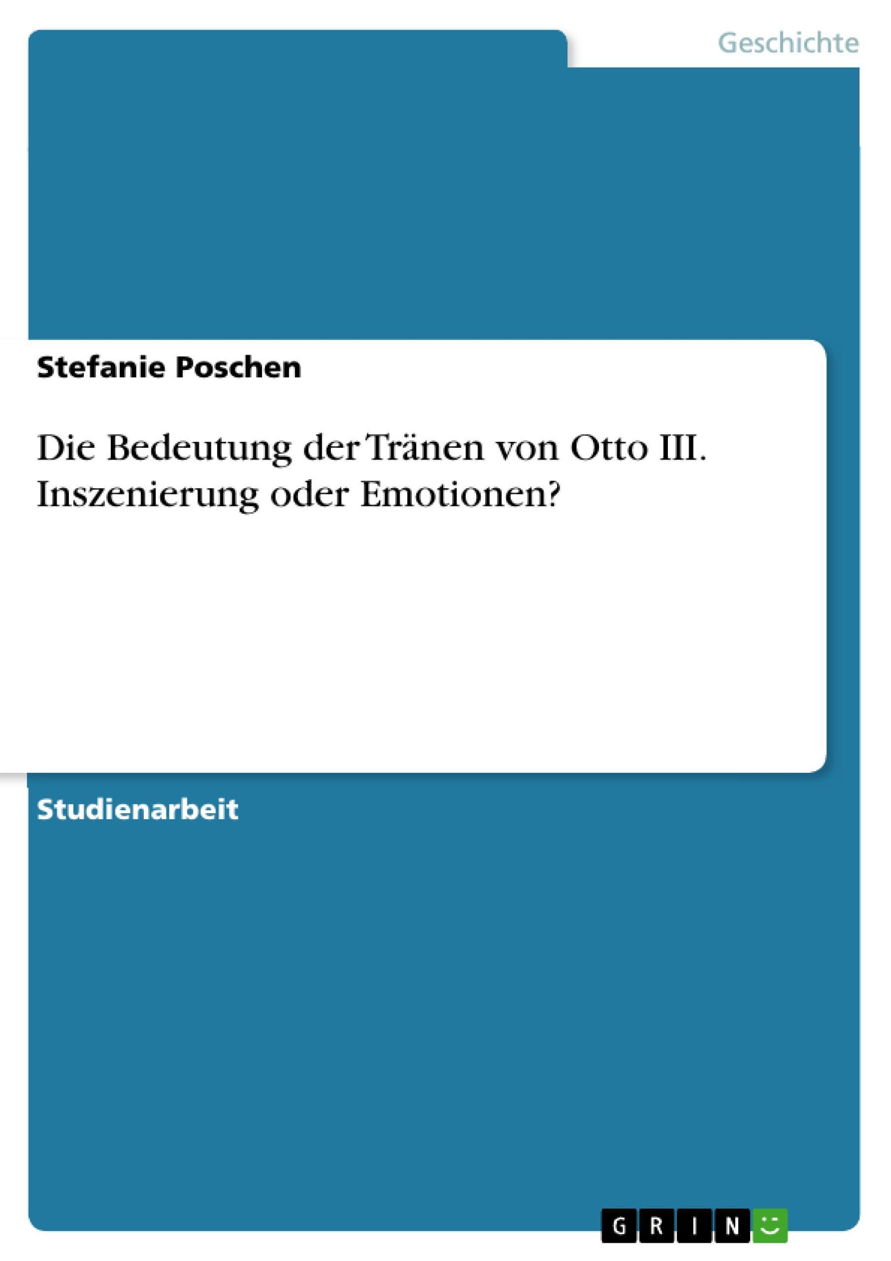 Die Bedeutung der Tränen von Otto III. Inszenierung oder Emotionen? Stefani ...
