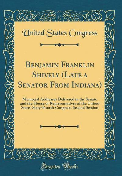 Benjamin Franklin Shively (Late a Senator from Indiana): Memorial Addresses Delivered in the Senate and the House of Representatives of the United Sta