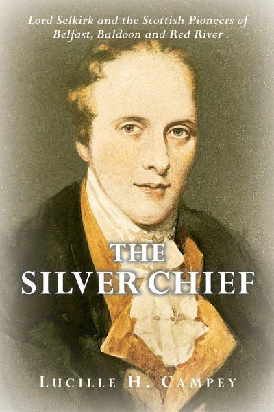 Silver Chief: Lord Selkirk and the Scottish Pioneers of Belfast, Baldoon and Red River