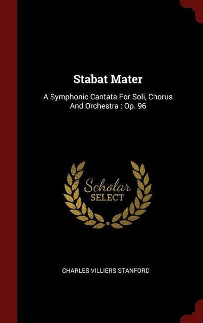 Stabat Mater: A Symphonic Cantata for Soli, Chorus and Orchestra: Op. 96