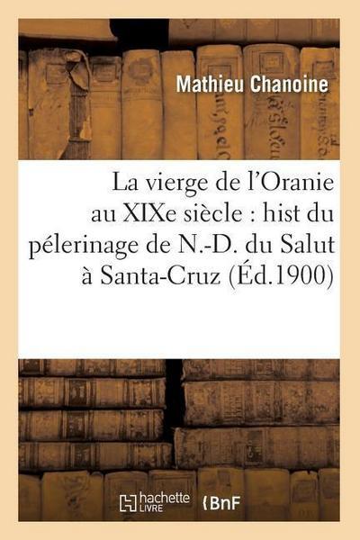 La Vierge de l'Oranie Au Xixe Siècle: Hist Du Pélerinage de N.-D. Du Salut À Santa-Cruz (Éd.1900)