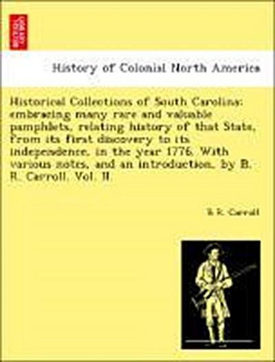 Historical Collections of South Carolina; embracing many rare and valuable pamphlets, relating history of that State, from its first discovery to its independence, in the year 1776. With various notes, and an introduction, by B. R. Carroll. Vol. II.