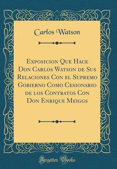Exposicion Que Hace Don Carlos Watson de Sus Relaciones Con El Supremo Gobierno Como Cesionario de Los Contratos Con Don Enrique Meiggs (Classic Repri