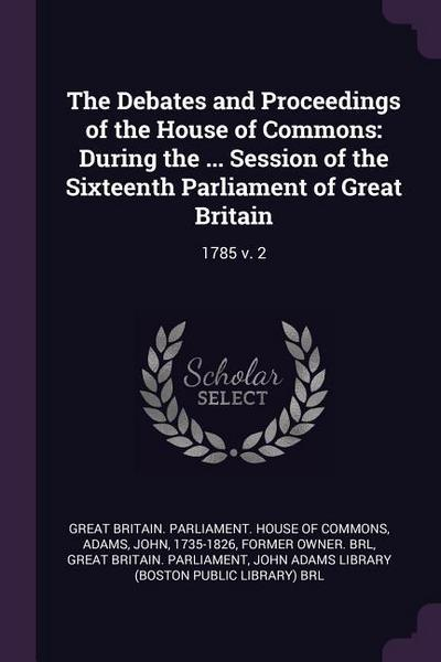 The Debates and Proceedings of the House of Commons: During the ... Session of the Sixteenth Parliament of Great Britain: 1785 V. 2