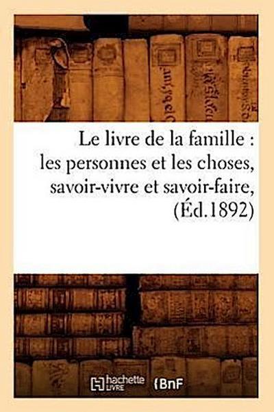 Le Livre de la Famille: Les Personnes Et Les Choses, Savoir-Vivre Et Savoir-Faire, (Éd.1892)