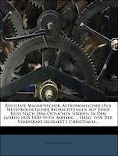 Resultate magnetischer, astronomischer und meteorologischer Beobachtungen auf einer Reise nach dem östlichen Sibirien in den Jahren 1828-1830