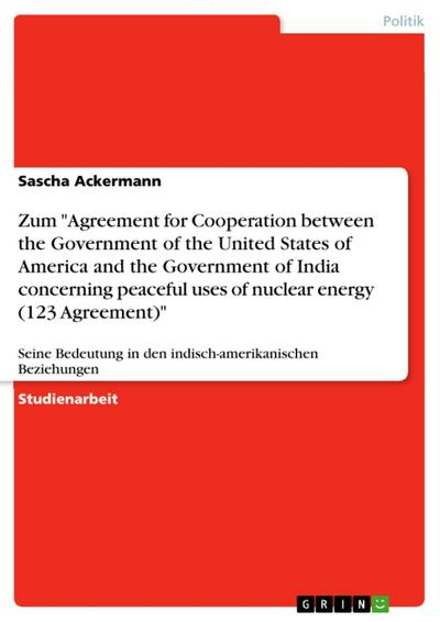 Zum 'Agreement for Cooperation between the Government of the United States of America and the Government of India concerning peaceful uses of nuclear energy  (123 Agreement)'