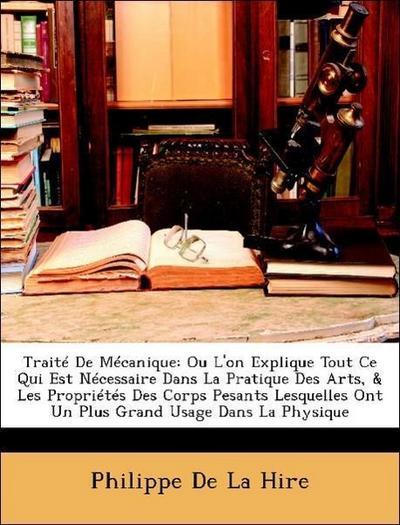 Traité De Mécanique: Ou L'on Explique Tout Ce Qui Est Nécessaire Dans La Pratique Des Arts, & Les Propriétés Des Corps Pesants Lesquelles Ont Un Plus Grand Usage Dans La Physique