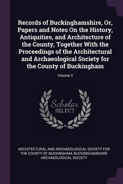 Records of Buckinghamshire, Or, Papers and Notes on the History, Antiquities, and Architecture of the County, Together with the Proceedings of the Arc