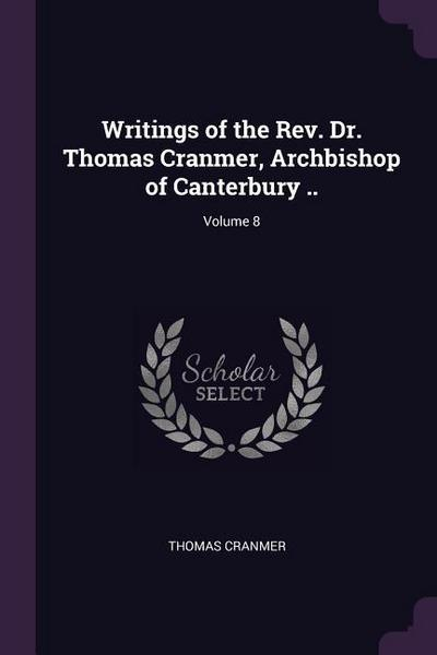 Writings of the Rev. Dr. Thomas Cranmer, Archbishop of Canterbury ..; Volume 8